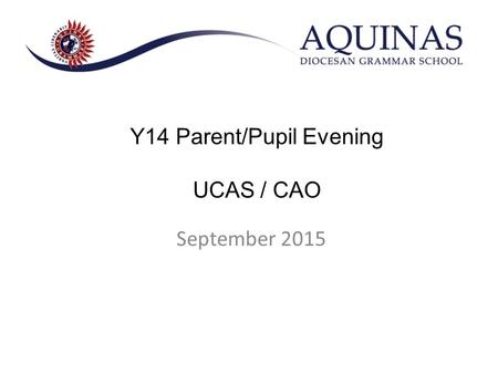 September 2015 Y14 Parent/Pupil Evening UCAS / CAO.