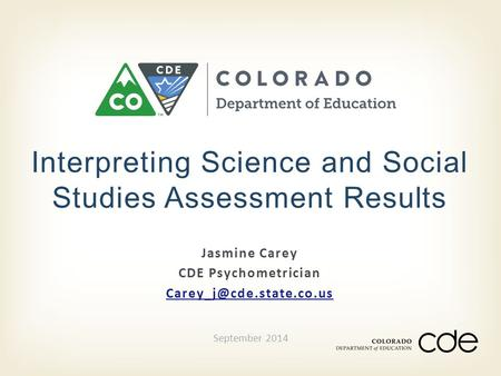 Jasmine Carey CDE Psychometrician Interpreting Science and Social Studies Assessment Results September 2014.