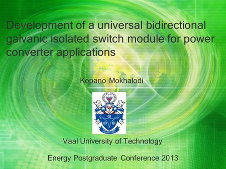 Development of a universal bidirectional galvanic isolated switch module for power converter applications Kopano Mokhalodi Vaal University of Technology.