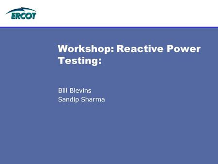 Bill Blevins Sandip Sharma Workshop: Reactive Power Testing :
