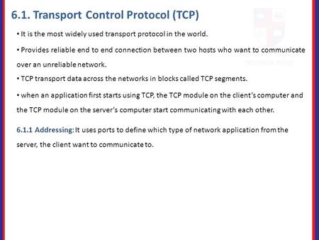 6.1. Transport Control Protocol (TCP) It is the most widely used transport protocol in the world. Provides reliable end to end connection between two hosts.