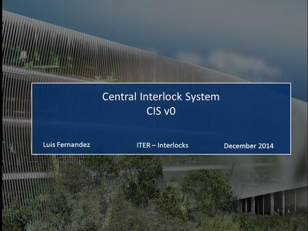 ITER – Interlocks Luis Fernandez December 2014 Central Interlock System CIS v0.