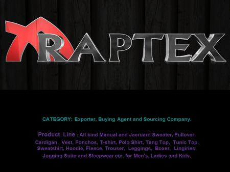 CATEGORY: Exporter, Buying Agent and Sourcing Company. Product Line : All kind Manual and Jacruard Sweater, Pullover, Cardigan, Vest, Ponchos, T-shirt,