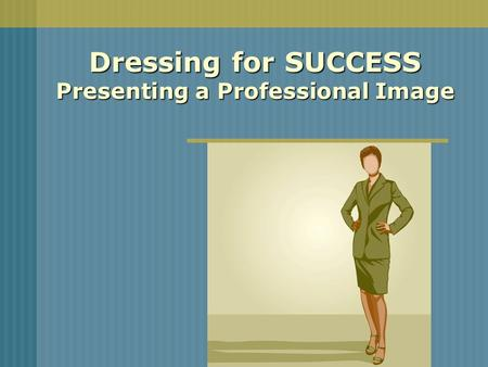 Dressing for SUCCESS Presenting a Professional Image.