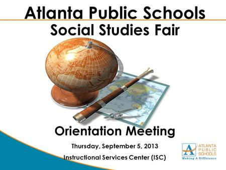 Atlanta Public Schools Social Studies Fair Orientation Meeting Thursday, September 5, 2013 Instructional Services Center (ISC)