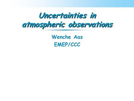 Uncertainties in atmospheric observations Wenche Aas EMEP/CCC.