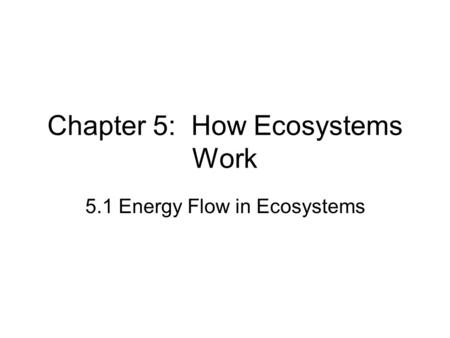 Chapter 5: How Ecosystems Work 5.1 Energy Flow in Ecosystems.