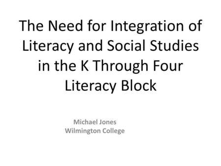 The Need for Integration of Literacy and Social Studies in the K Through Four Literacy Block Michael Jones Wilmington College.