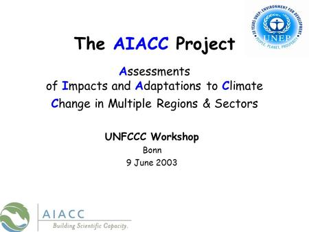 The AIACC Project Assessments of Impacts and Adaptations to Climate Change in Multiple Regions & Sectors UNFCCC Workshop Bonn 9 June 2003.