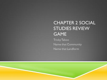 CHAPTER 2 SOCIAL STUDIES REVIEW GAME Tricky Taboo Name that Community Name that Landform.
