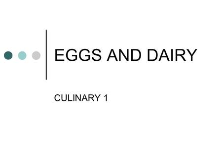 EGGS AND DAIRY CULINARY 1. EGGS & DAIRY PRODUCTS Among most important ingredients in kitchen Excellent sources of nutrients and calories Used in many.