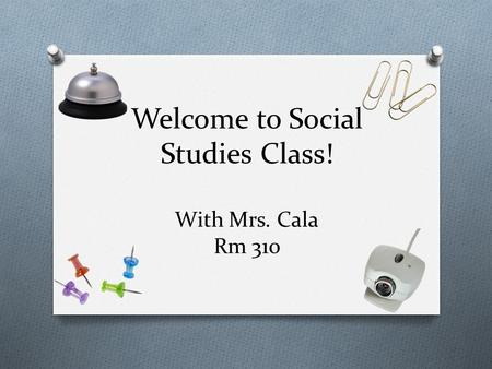 Welcome to Social Studies Class! With Mrs. Cala Rm 310.