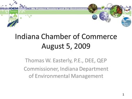 Indiana Chamber of Commerce August 5, 2009 Thomas W. Easterly, P.E., DEE, QEP Commissioner, Indiana Department of Environmental Management 1.
