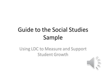 Guide to the Social Studies Sample Using LDC to Measure and Support Student Growth.
