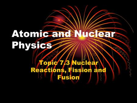 Atomic and Nuclear Physics Topic 7.3 Nuclear Reactions, Fission and Fusion.