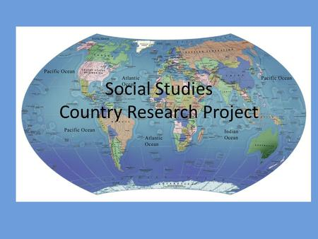 Social Studies Country Research Project. What will I do for this project? 1.Research a. A country of choice b. Internet, books, encyclopedias, interviews.