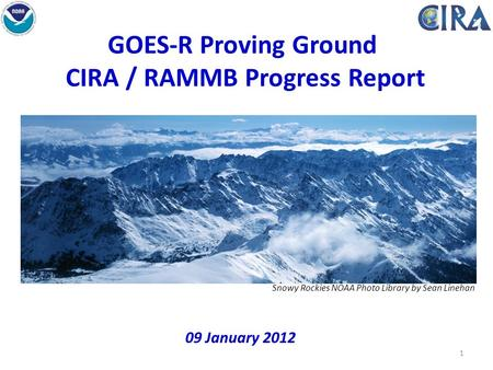 1 GOES-R Proving Ground CIRA / RAMMB Progress Report 09 January 2012 Snowy Rockies NOAA Photo Library by Sean Linehan.