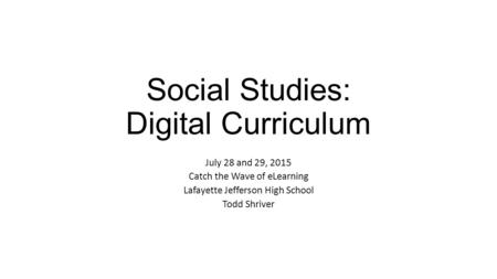 Social Studies: Digital Curriculum July 28 and 29, 2015 Catch the Wave of eLearning Lafayette Jefferson High School Todd Shriver.