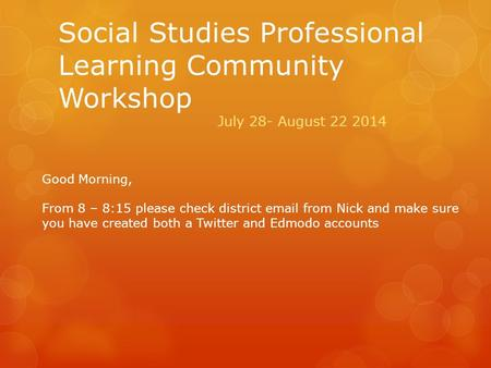 Social Studies Professional Learning Community Workshop July 28- August 22 2014 Good Morning, From 8 – 8:15 please check district email from Nick and make.