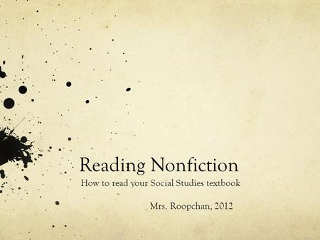 Reading Nonfiction How to read your Social Studies textbook Mrs. Roopchan, 2012.