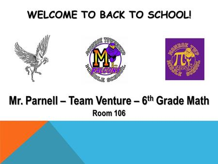 WELCOME TO BACK TO SCHOOL! Mr. Parnell – Team Venture – 6 th Grade Math Room 106.