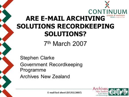 E-mail fact sheet (07/03/2007) 1 ARE E-MAIL ARCHIVING SOLUTIONS RECORDKEEPING SOLUTIONS? 7 th March 2007 Stephen Clarke Government Recordkeeping Programme.