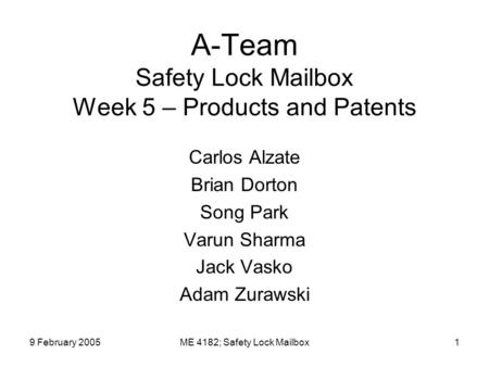 9 February 2005ME 4182; Safety Lock Mailbox1 A-Team Safety Lock Mailbox Week 5 – Products and Patents Carlos Alzate Brian Dorton Song Park Varun Sharma.