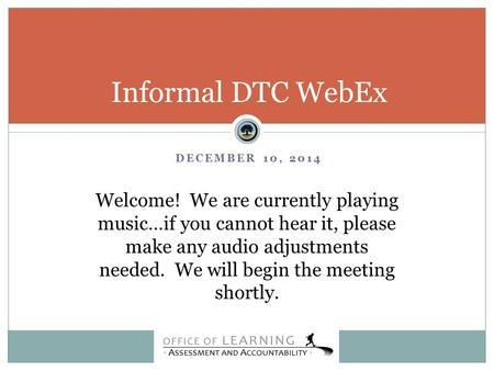 DECEMBER 10, 2014 Informal DTC WebEx Welcome! We are currently playing music…if you cannot hear it, please make any audio adjustments needed. We will begin.
