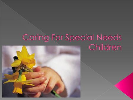  Special Needs- refers circumstances that cause a child's physical, cognitive, and behavioral development to vary significantly from the norm.  Disabilities,
