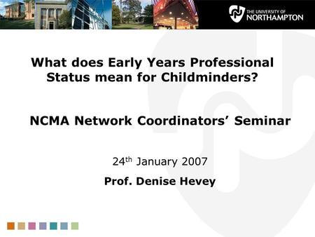 What does Early Years Professional Status mean for Childminders? NCMA Network Coordinators' Seminar 24 th January 2007 Prof. Denise Hevey.