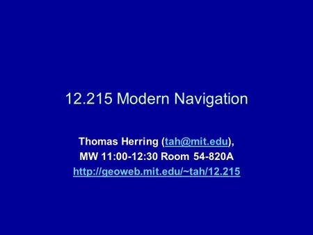 12.215 Modern Navigation Thomas Herring MW 11:00-12:30 Room 54-820A