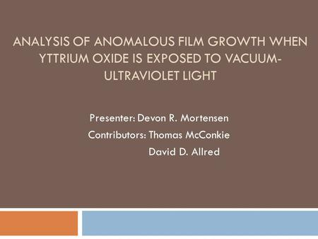 ANALYSIS OF ANOMALOUS FILM GROWTH WHEN YTTRIUM OXIDE IS EXPOSED TO VACUUM- ULTRAVIOLET LIGHT Presenter: Devon R. Mortensen Contributors: Thomas McConkie.