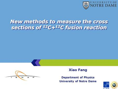 New methods to measure the cross sections of 12 C+ 12 C fusion reaction Xiao Fang Department of Physics University of Notre Dame.