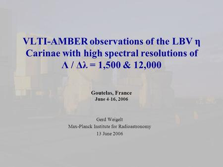 VLTI-AMBER observations of the LBV η Carinae with high spectral resolutions of Λ / Δλ = 1,500 & 12,000 Goutelas, France June 4-16, 2006 Gerd Weigelt Max-Planck.