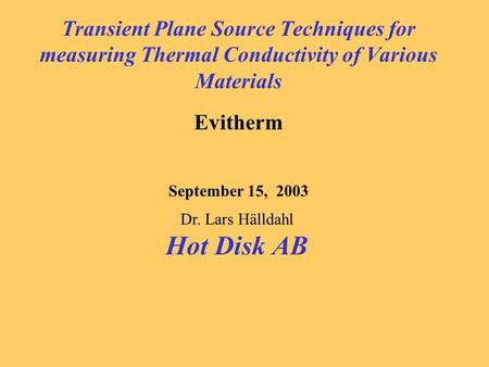 Transient Plane Source Techniques for measuring Thermal Conductivity of Various Materials Evitherm September 15, 2003 Dr. Lars Hälldahl Hot Disk AB.