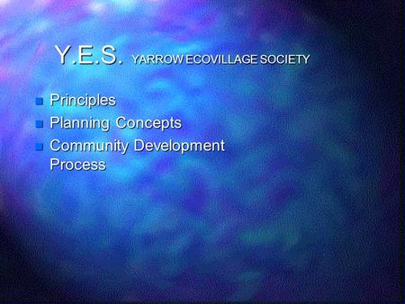 Y.E.S. YARROW ECOVILLAGE SOCIETY Principles Principles Planning Concepts Planning Concepts Community Development Process Community Development Process.