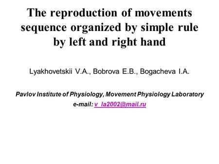 The reproduction of movements sequence organized by simple rule by left and right hand Lyakhovetskii V.A., Bobrova E.B., Bogacheva I.A. Pavlov Institute.