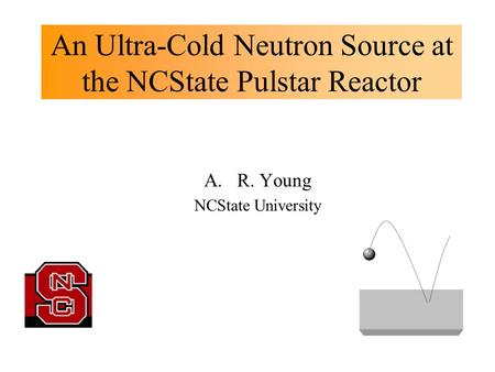An Ultra-Cold Neutron Source at the NCState Pulstar Reactor A.R. Young NCState University.