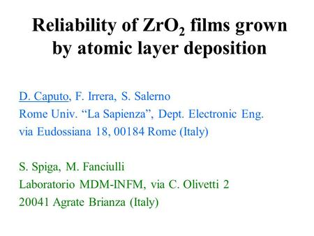"Reliability of ZrO 2 films grown by atomic layer deposition D. Caputo, F. Irrera, S. Salerno Rome Univ. ""La Sapienza"", Dept. Electronic Eng. via Eudossiana."