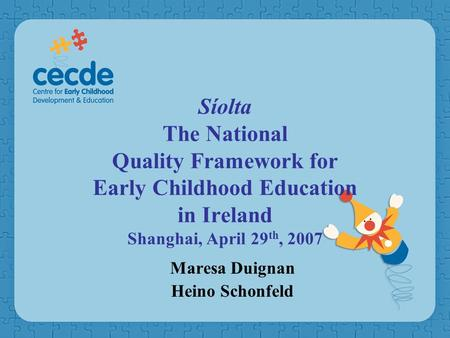 Síolta The National Quality Framework for Early Childhood Education in Ireland Shanghai, April 29 th, 2007 Maresa Duignan Heino Schonfeld.