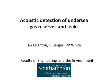 Acoustic detection of undersea gas reserves and leaks TG Leighton, B Berges, PR White Faculty of Engineering and the Environment.