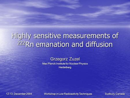 Sudbury, Canada Workshop in Low Radioactivity Techniques 12-13. December 2004 Highly sensitive measurements of 222 Rn emanation and diffusion Grzegorz.