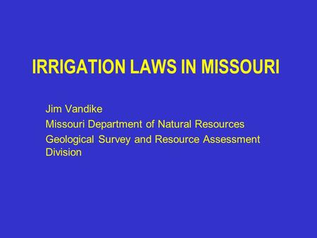 IRRIGATION LAWS IN MISSOURI Jim Vandike Missouri Department of Natural Resources Geological Survey and Resource Assessment Division.