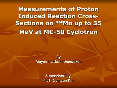 Measurements of Proton Induced Reaction Cross- Sections on nat Mo up to 35 MeV at MC-50 Cyclotron By Mayeen Uddin Khandaker Supervised by, Prof. Guinyun.