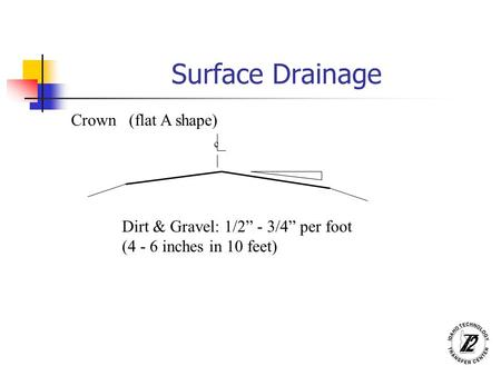 "Surface Drainage Crown (flat A shape) c Dirt & Gravel: 1/2"" - 3/4"" per foot (4 - 6 inches in 10 feet)"