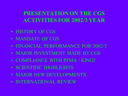 PRESENTATION ON THE CGS ACTIVITIES FOR 2002/3 YEAR HISTORY OF CGS MANDATE OF CGS FINANCIAL PERFORMANCE FOR 2002/3 MAJOR INVESTMENT MADE BY CGS COMPLIANCE.