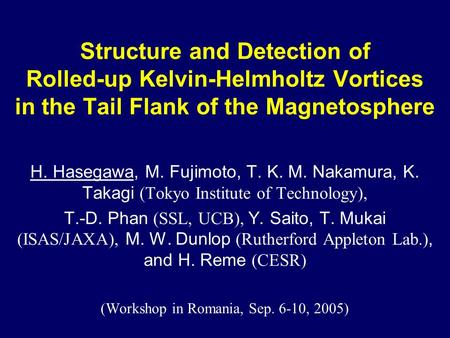 Structure and Detection of Rolled-up Kelvin-Helmholtz Vortices in the Tail Flank of the Magnetosphere H. Hasegawa, M. Fujimoto, T. K. M. Nakamura, K. Takagi.