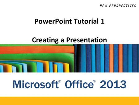 Microsoft Office 2013 ®® PowerPoint Tutorial 1 Creating a Presentation.