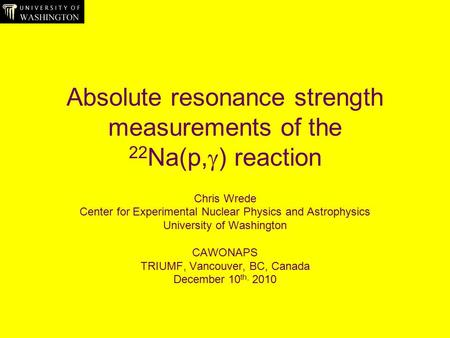 Absolute resonance strength measurements of the 22 Na(p,  ) reaction Chris Wrede Center for Experimental Nuclear Physics and Astrophysics University of.