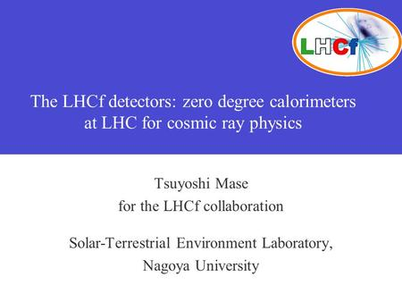The LHCf detectors: zero degree calorimeters at LHC for cosmic ray physics Tsuyoshi Mase for the LHCf collaboration Solar-Terrestrial Environment Laboratory,